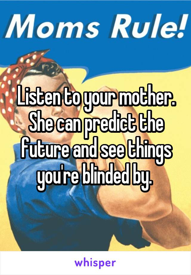 Listen to your mother. She can predict the future and see things you're blinded by.