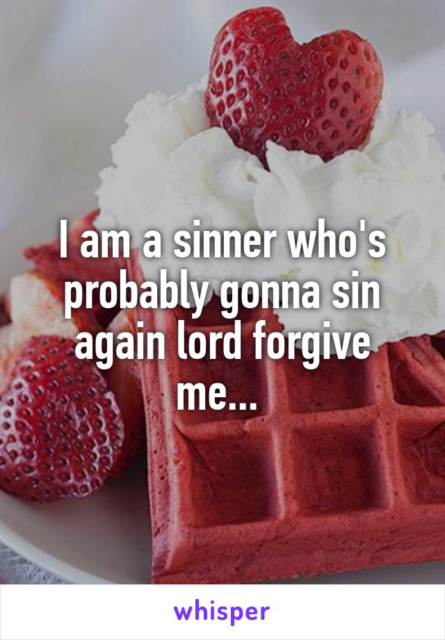 I am a sinner who's probably gonna sin again lord forgive me...