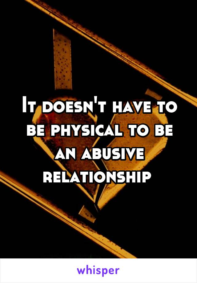 It doesn't have to be physical to be an abusive relationship