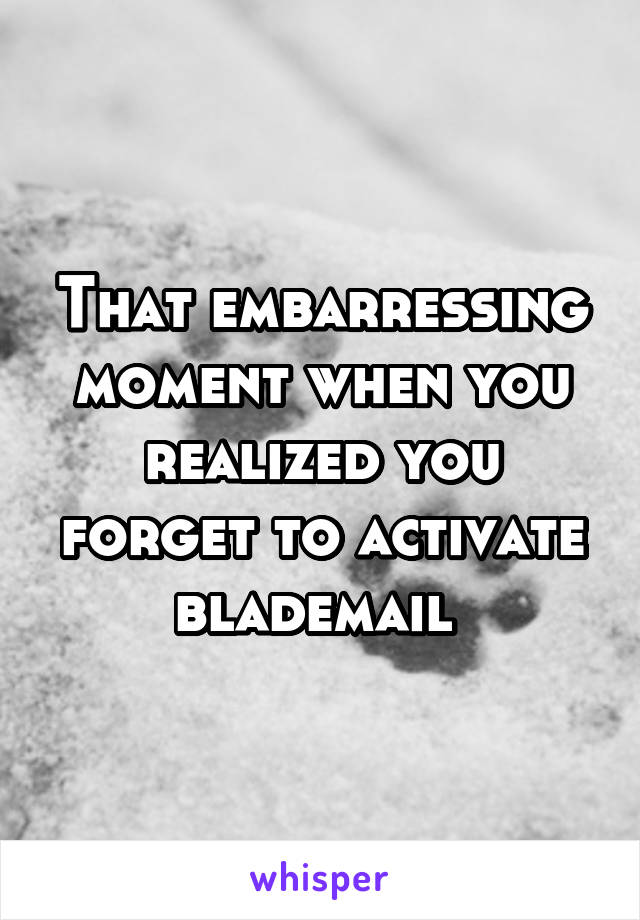 That embarressing moment when you realized you forget to activate blademail