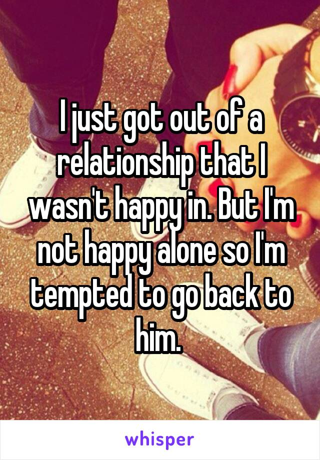 I just got out of a relationship that I wasn't happy in. But I'm not happy alone so I'm tempted to go back to him.