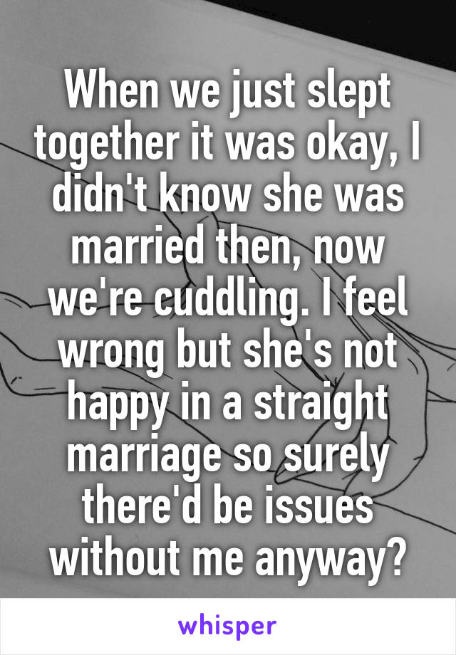 When we just slept together it was okay, I didn't know she was married then, now we're cuddling. I feel wrong but she's not happy in a straight marriage so surely there'd be issues without me anyway?