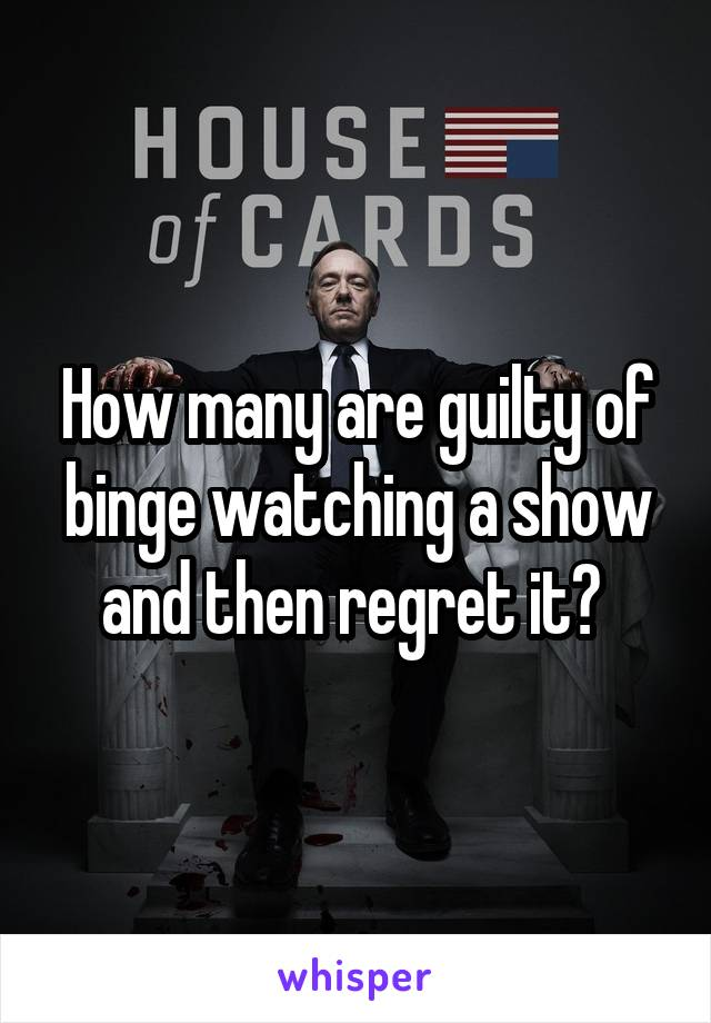 How many are guilty of binge watching a show and then regret it?
