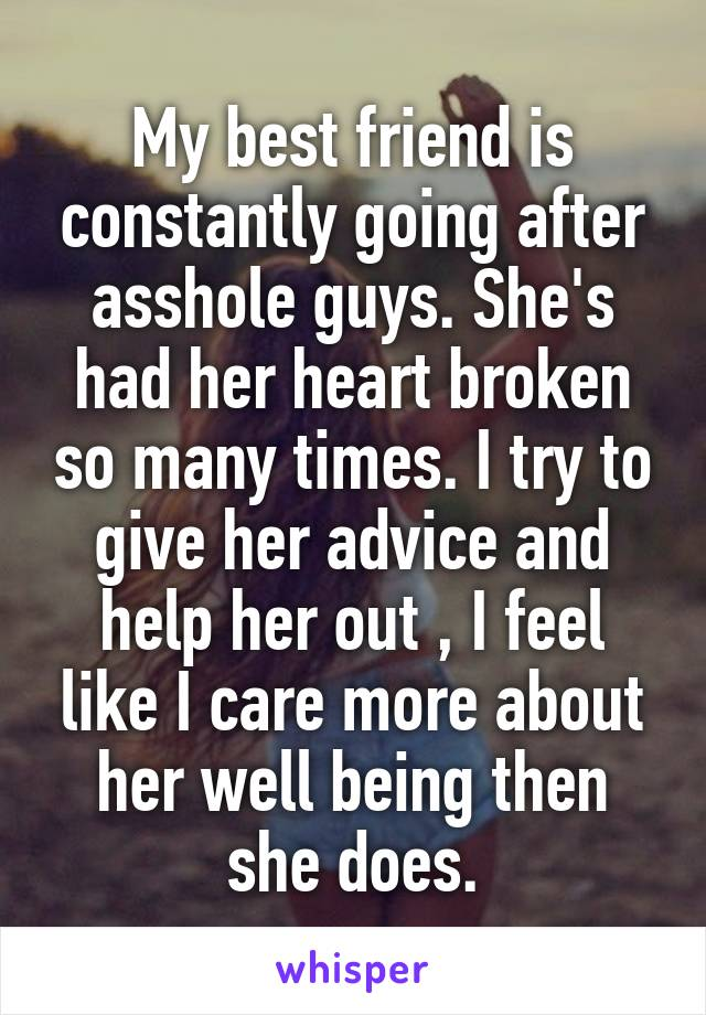 My best friend is constantly going after asshole guys. She's had her heart broken so many times. I try to give her advice and help her out , I feel like I care more about her well being then she does.