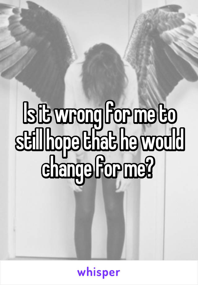 Is it wrong for me to still hope that he would change for me?
