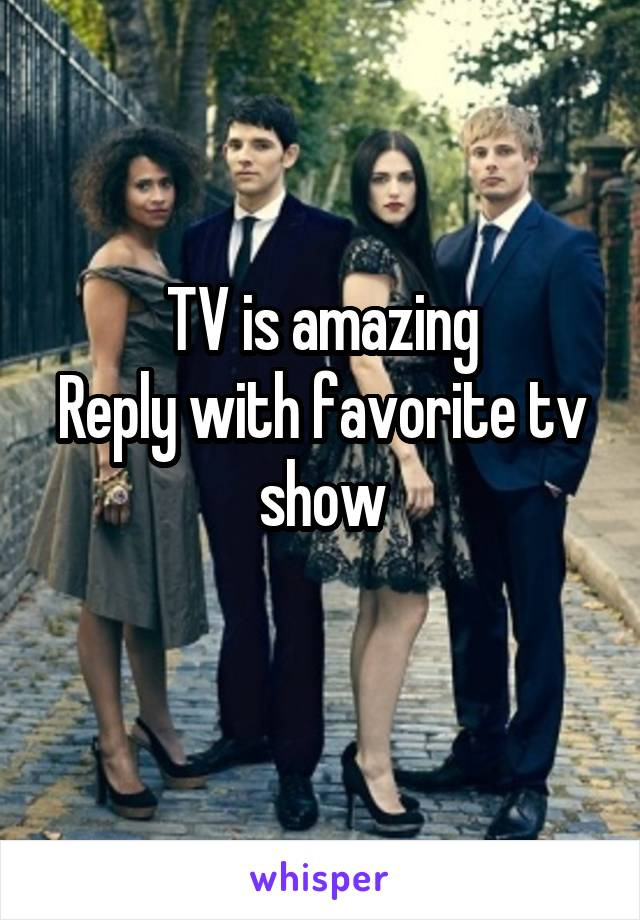 TV is amazing Reply with favorite tv show