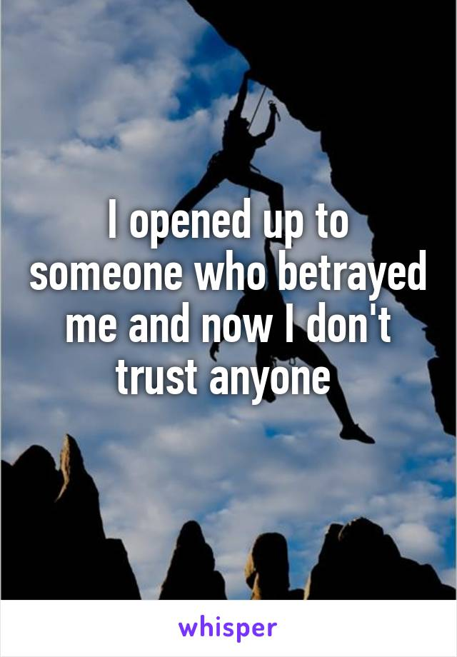 I opened up to someone who betrayed me and now I don't trust anyone