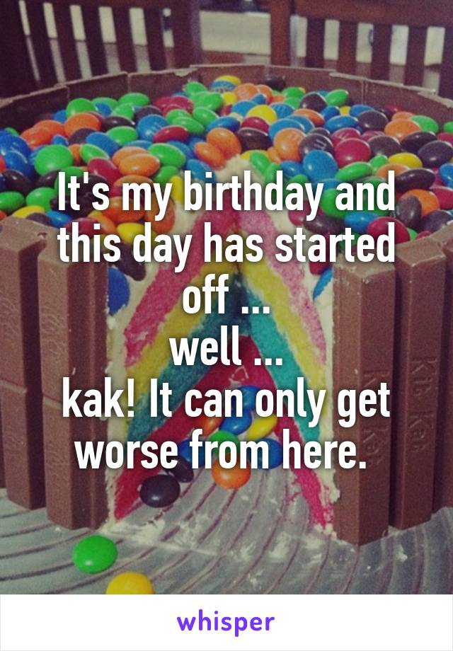 It's my birthday and this day has started off ...  well ...  kak! It can only get worse from here.