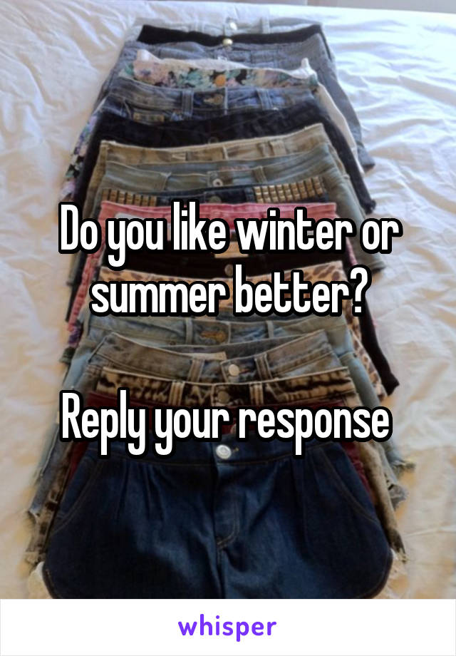 Do you like winter or summer better?  Reply your response