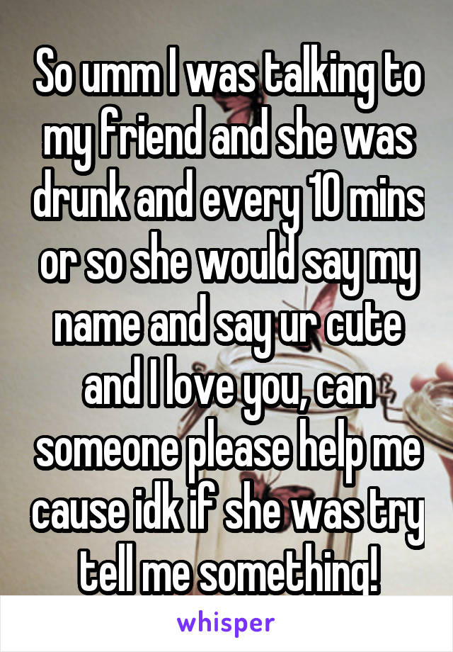 So umm I was talking to my friend and she was drunk and every 10 mins or so she would say my name and say ur cute and I love you, can someone please help me cause idk if she was try tell me something!