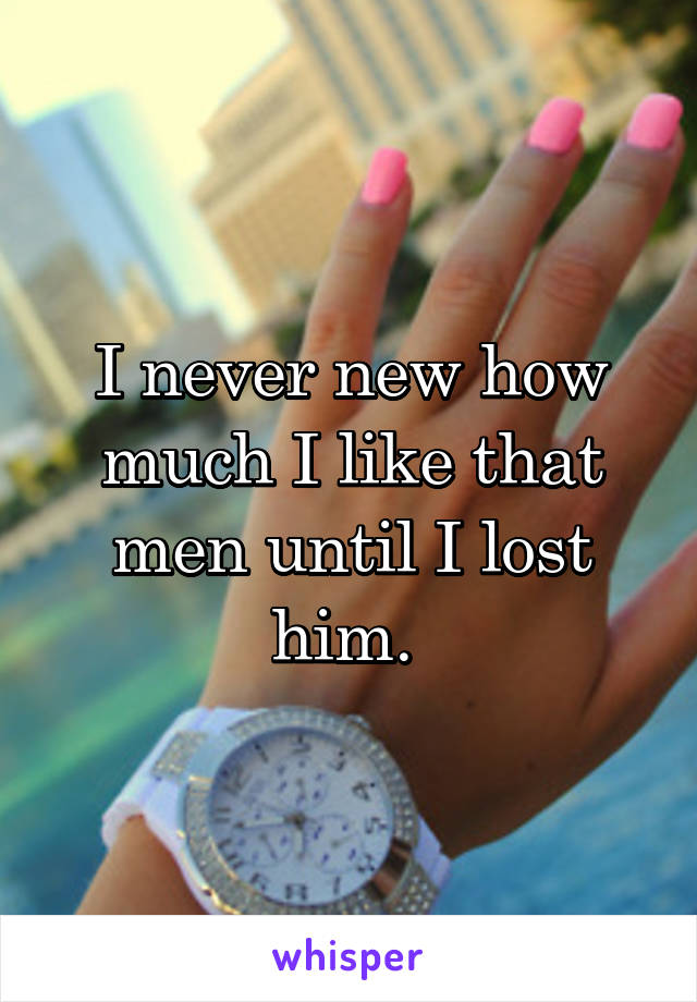 I never new how much I like that men until I lost him.