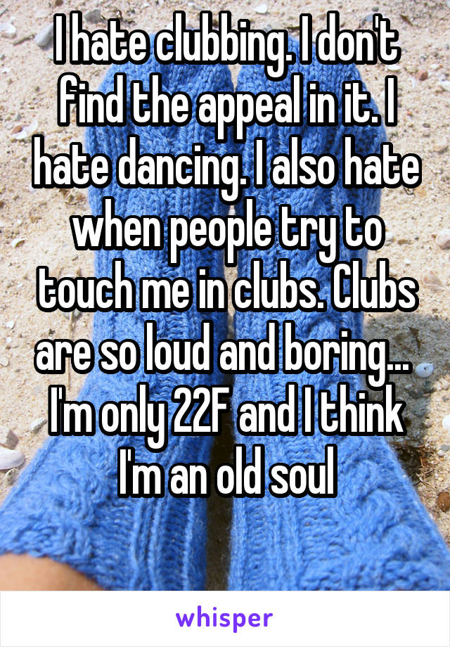 I hate clubbing. I don't find the appeal in it. I hate dancing. I also hate when people try to touch me in clubs. Clubs are so loud and boring...  I'm only 22F and I think I'm an old soul