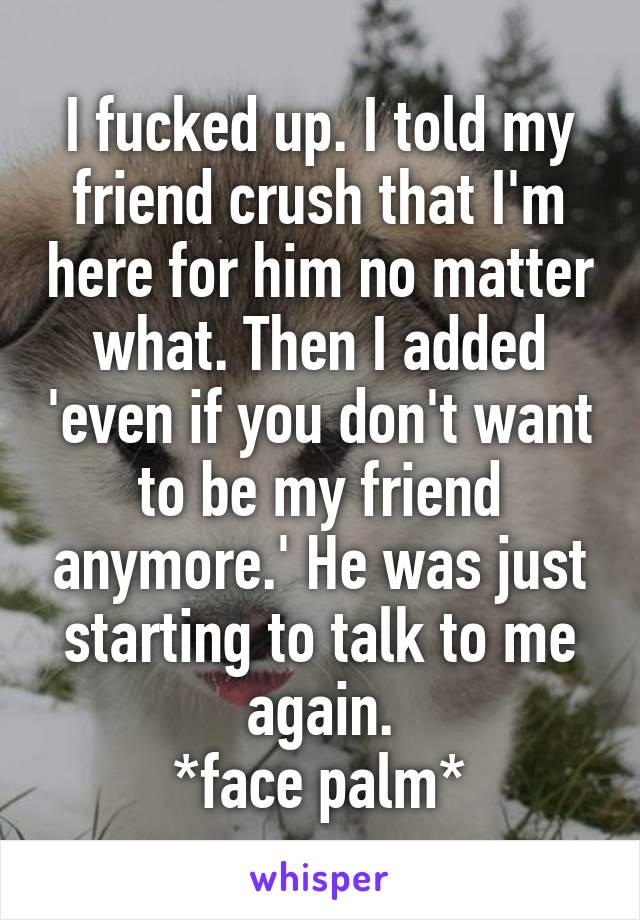 I fucked up. I told my friend crush that I'm here for him no matter what. Then I added 'even if you don't want to be my friend anymore.' He was just starting to talk to me again. *face palm*