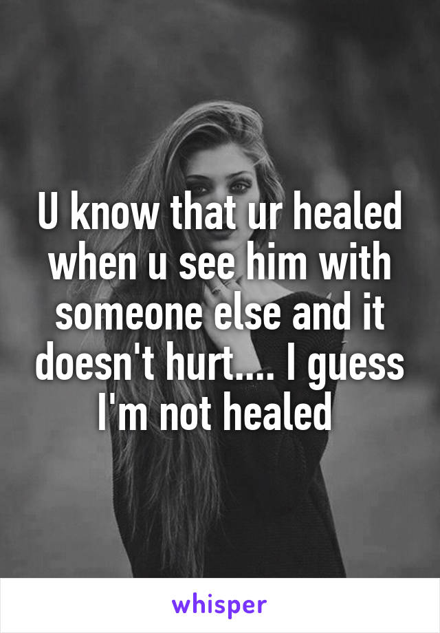 U know that ur healed when u see him with someone else and it doesn't hurt.... I guess I'm not healed
