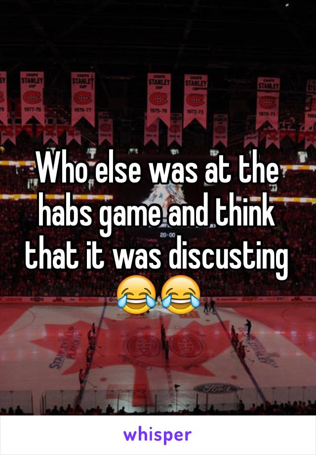 Who else was at the habs game and think that it was discusting 😂😂
