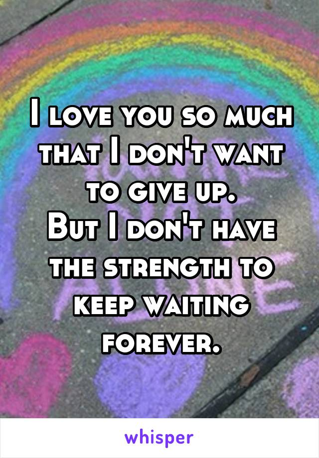 I love you so much that I don't want to give up. But I don't have the strength to keep waiting forever.