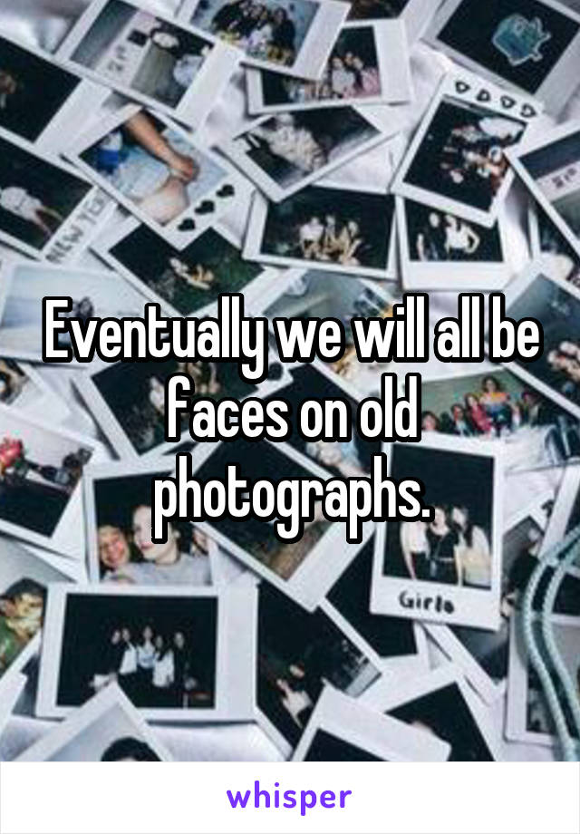 Eventually we will all be faces on old photographs.