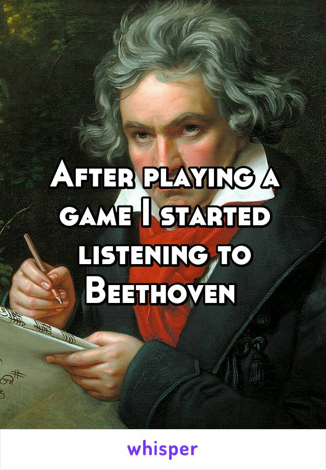 After playing a game I started listening to Beethoven