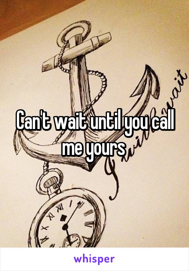 Can't wait until you call me yours