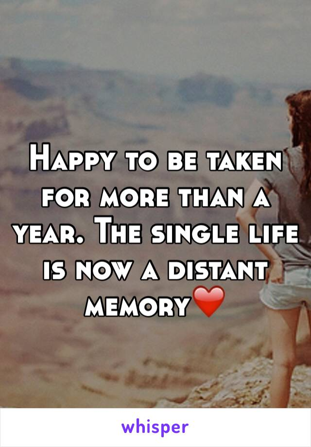 Happy to be taken for more than a year. The single life is now a distant memory❤️