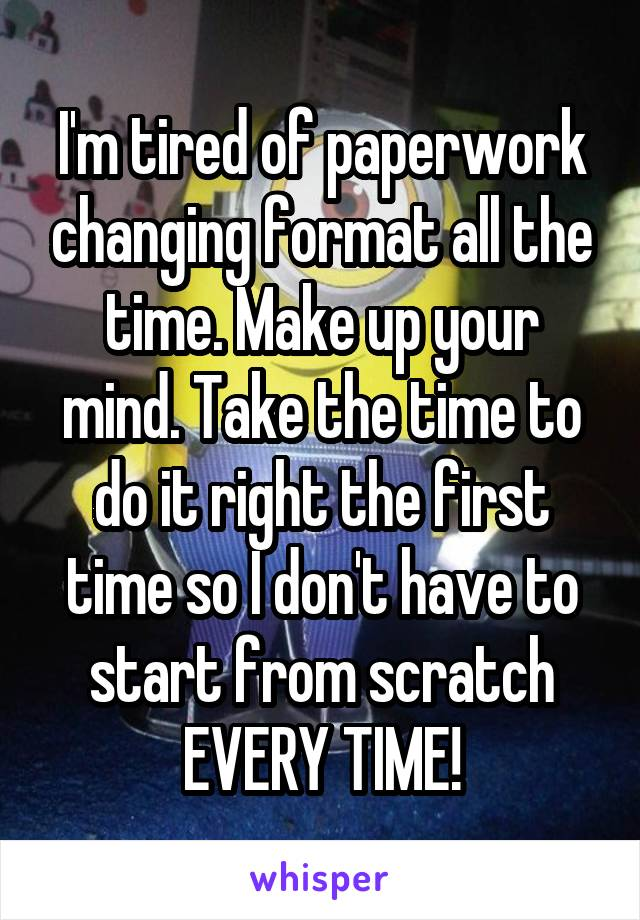 I'm tired of paperwork changing format all the time. Make up your mind. Take the time to do it right the first time so I don't have to start from scratch EVERY TIME!