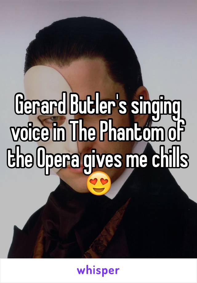 Gerard Butler's singing voice in The Phantom of the Opera gives me chills 😍