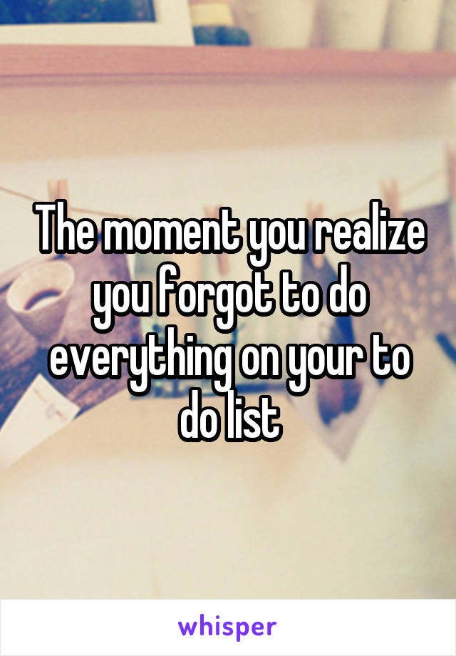 The moment you realize you forgot to do everything on your to do list