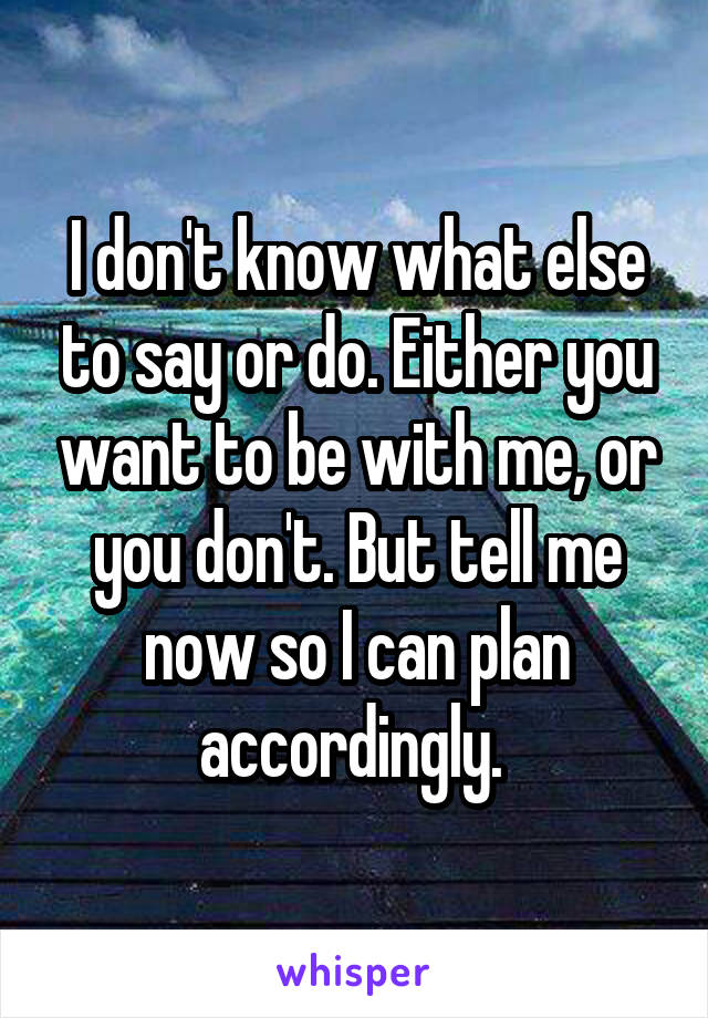 I don't know what else to say or do. Either you want to be with me, or you don't. But tell me now so I can plan accordingly.