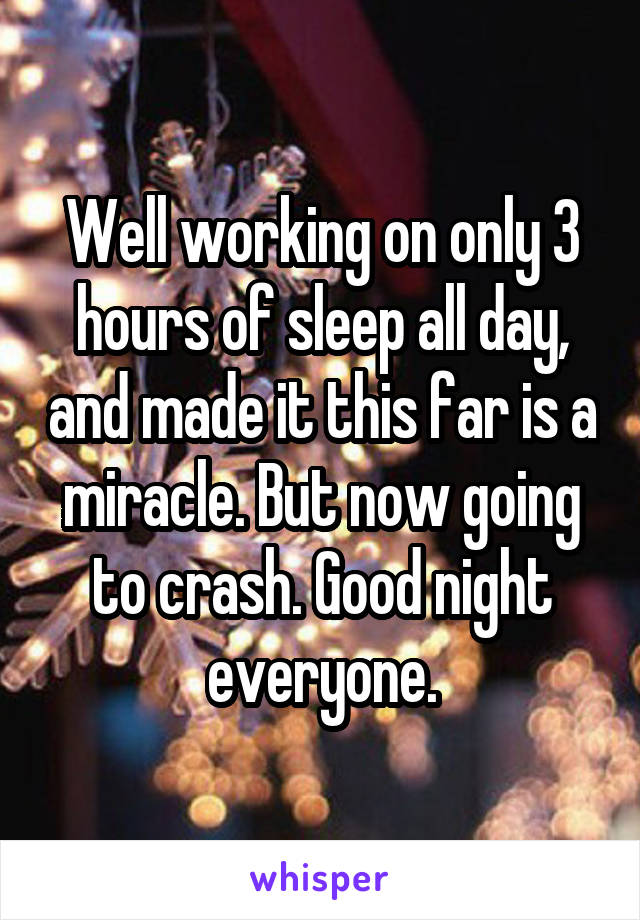 Well working on only 3 hours of sleep all day, and made it this far is a miracle. But now going to crash. Good night everyone.
