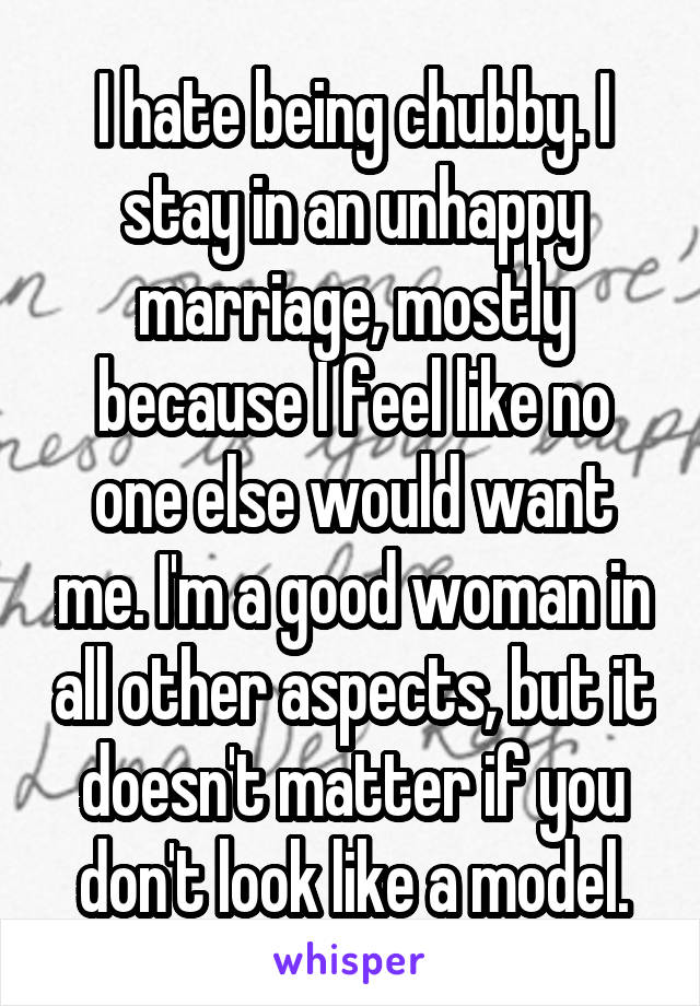 I hate being chubby. I stay in an unhappy marriage, mostly because I feel like no one else would want me. I'm a good woman in all other aspects, but it doesn't matter if you don't look like a model.