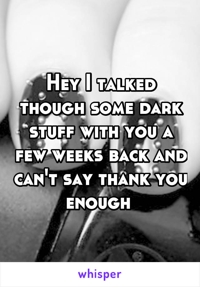 Hey I talked though some dark stuff with you a few weeks back and can't say thank you enough