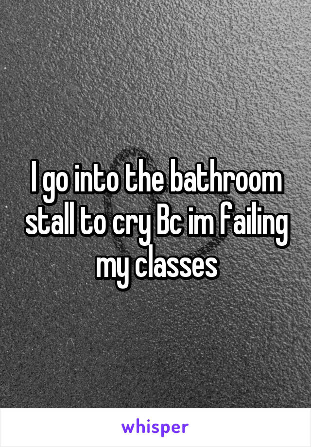 I go into the bathroom stall to cry Bc im failing my classes