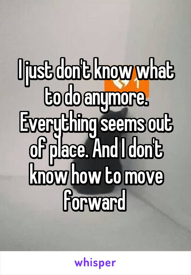 I just don't know what to do anymore. Everything seems out of place. And I don't know how to move forward
