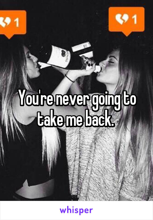 You're never going to take me back.