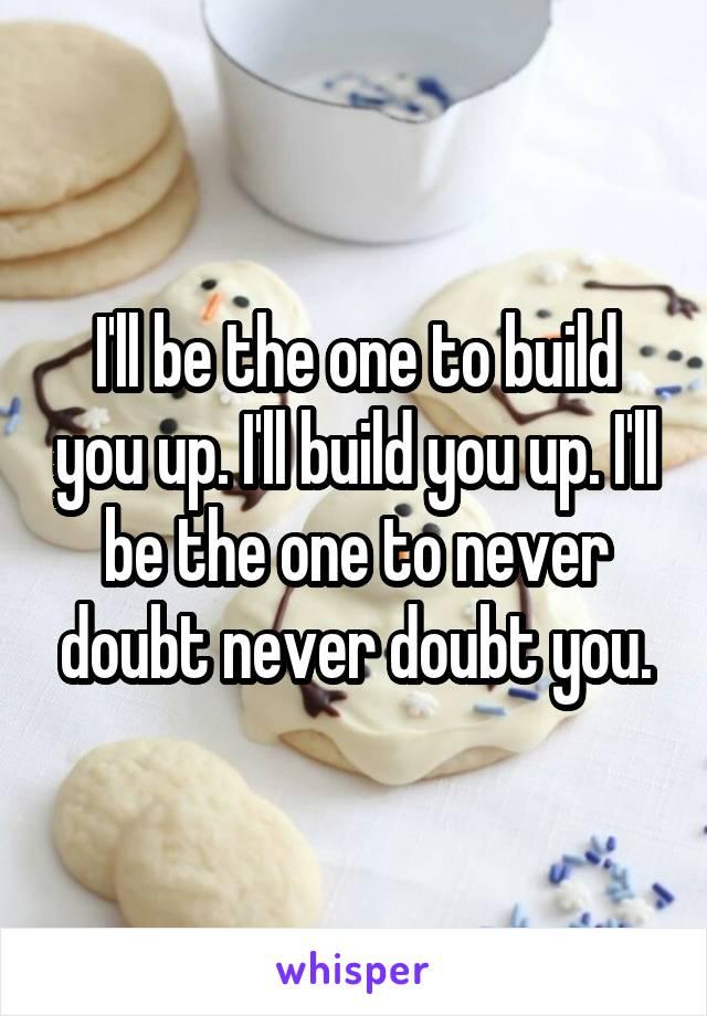 I'll be the one to build you up. I'll build you up. I'll be the one to never doubt never doubt you.