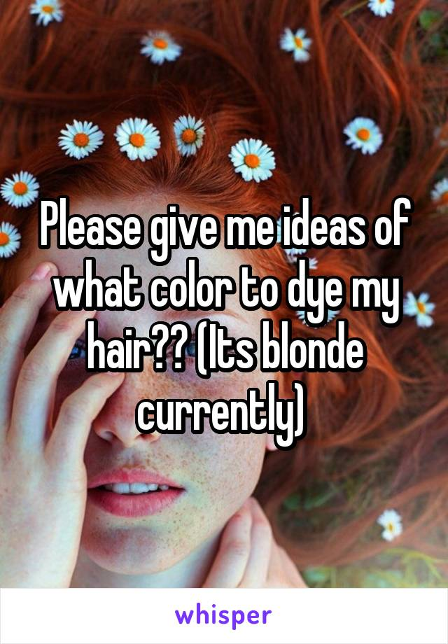 Please give me ideas of what color to dye my hair?? (Its blonde currently)