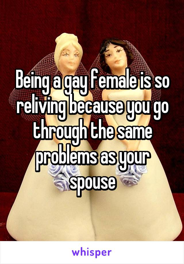 Being a gay female is so reliving because you go through the same problems as your spouse