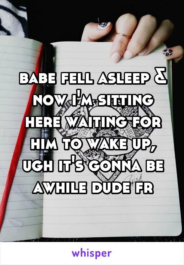 babe fell asleep & now i'm sitting here waiting for him to wake up, ugh it's gonna be awhile dude fr
