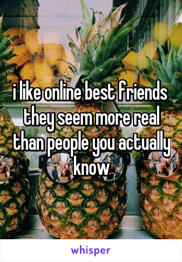 i like online best friends  they seem more real than people you actually know