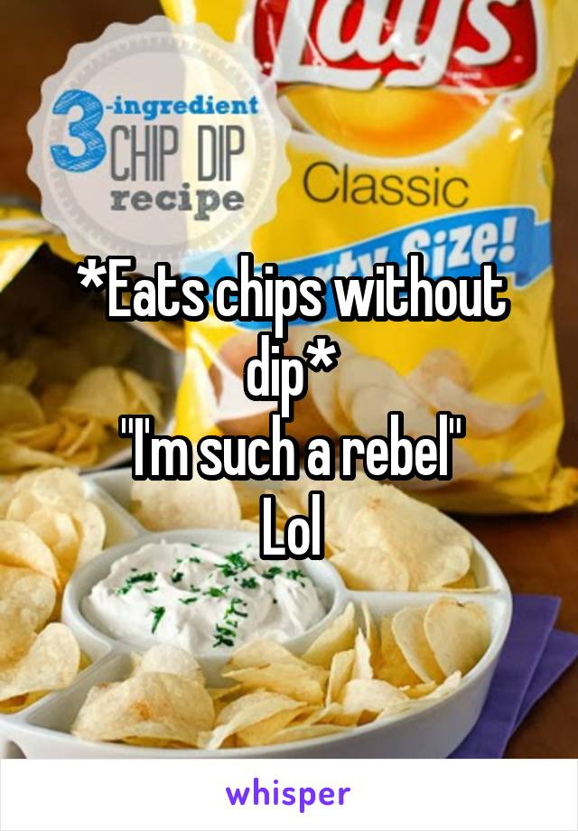 """*Eats chips without dip* """"I'm such a rebel"""" Lol"""