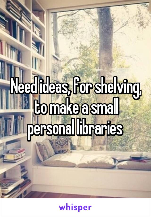 Need ideas, for shelving, to make a small personal libraries