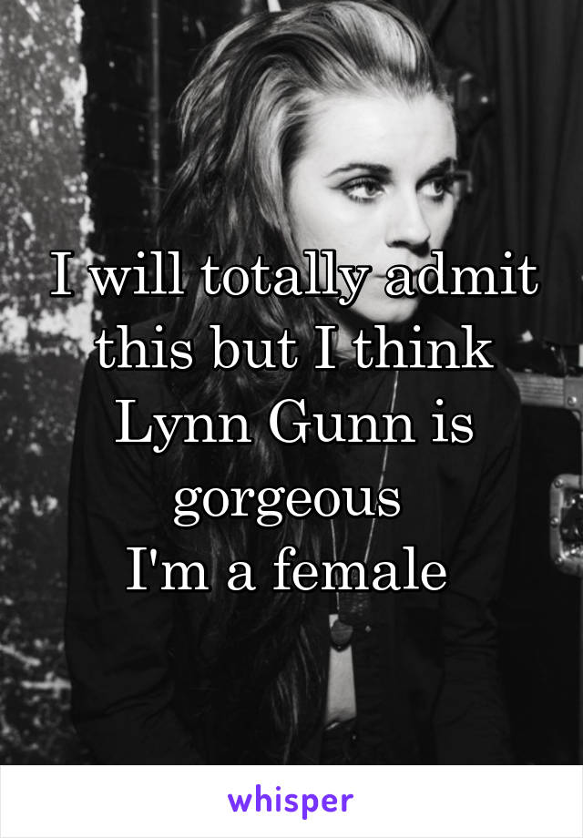 I will totally admit this but I think Lynn Gunn is gorgeous  I'm a female