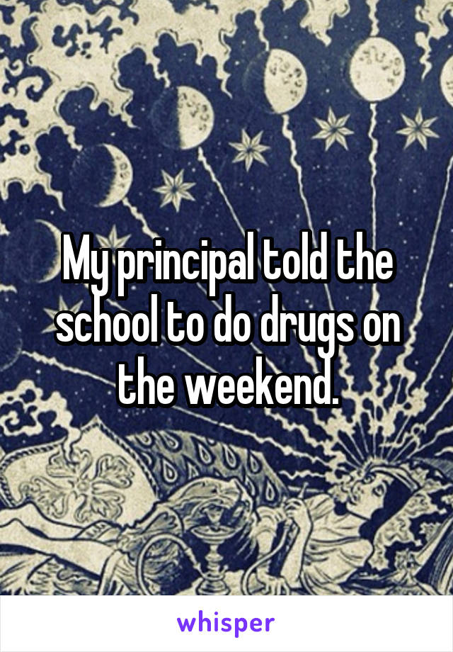 My principal told the school to do drugs on the weekend.