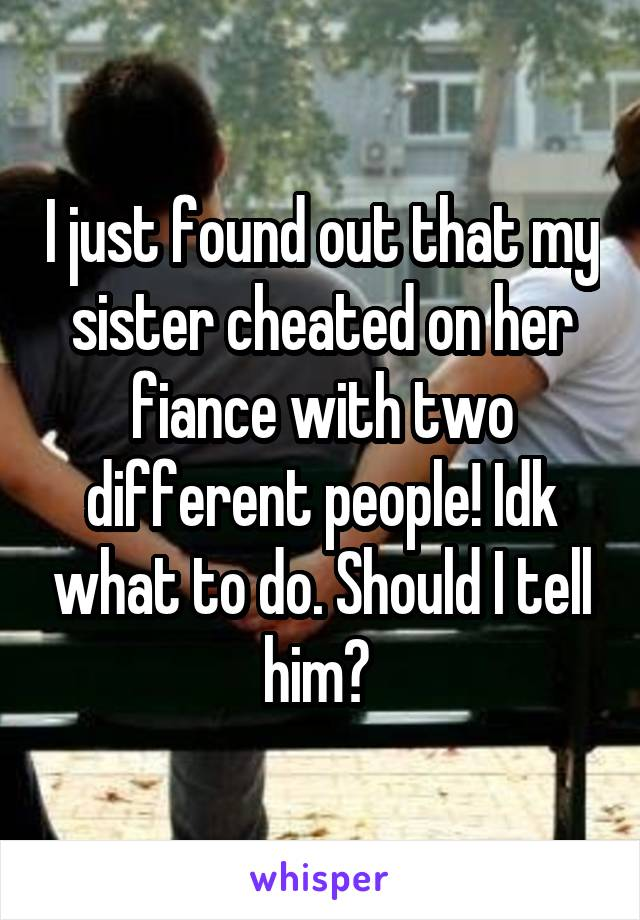 I just found out that my sister cheated on her fiance with two different people! Idk what to do. Should I tell him?