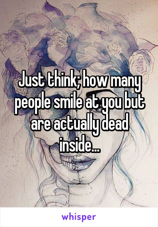Just think; how many people smile at you but are actually dead inside...