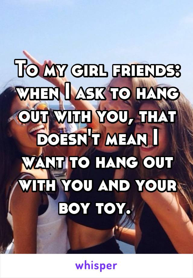 To my girl friends: when I ask to hang out with you, that doesn't mean I want to hang out with you and your boy toy.