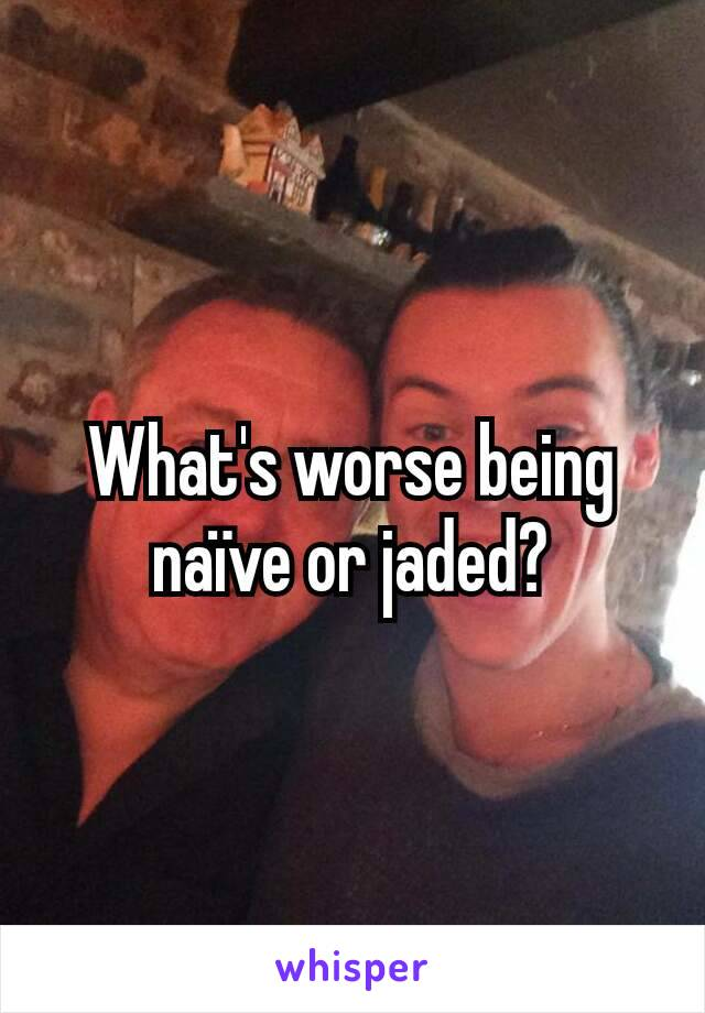 What's worse being naïve or jaded?