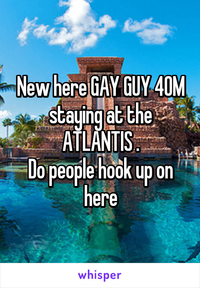 New here GAY GUY 40M staying at the ATLANTIS . Do people hook up on here