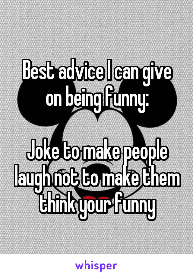 Best advice I can give on being funny:  Joke to make people laugh not to make them think your funny