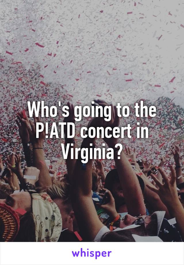 Who's going to the P!ATD concert in Virginia?